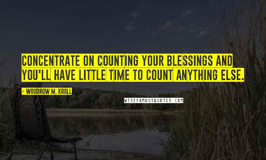 Woodrow M. Kroll quotes: Concentrate on counting your blessings and you'll have little time to count anything else.