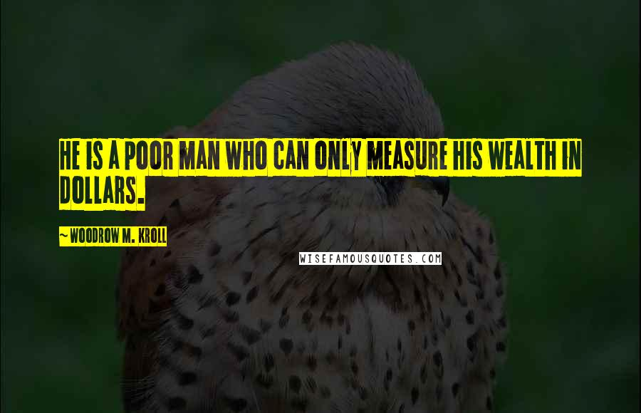 Woodrow M. Kroll quotes: He is a poor man who can only measure his wealth in dollars.