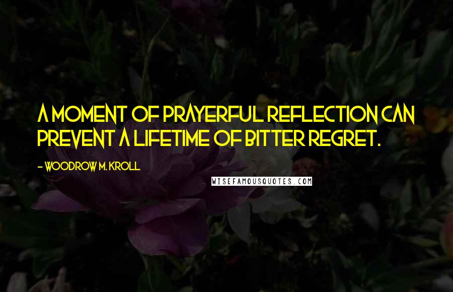 Woodrow M. Kroll quotes: A moment of prayerful reflection can prevent a lifetime of bitter regret.