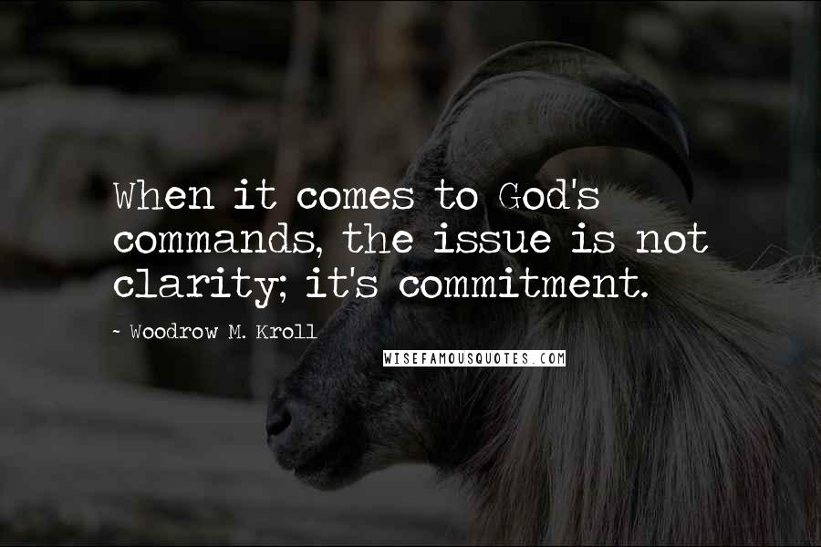 Woodrow M. Kroll quotes: When it comes to God's commands, the issue is not clarity; it's commitment.