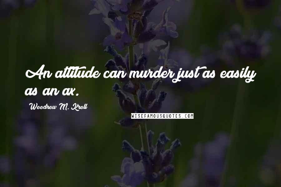 Woodrow M. Kroll quotes: An attitude can murder just as easily as an ax.