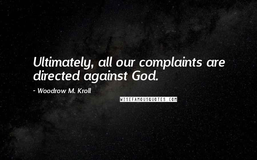 Woodrow M. Kroll quotes: Ultimately, all our complaints are directed against God.
