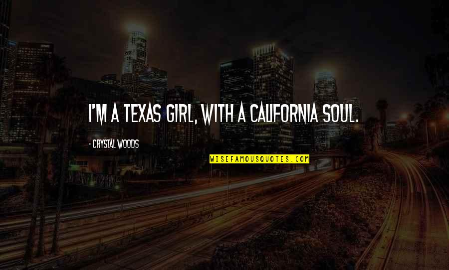 Woods Quotes Quotes By Crystal Woods: I'm a Texas girl, with a California soul.