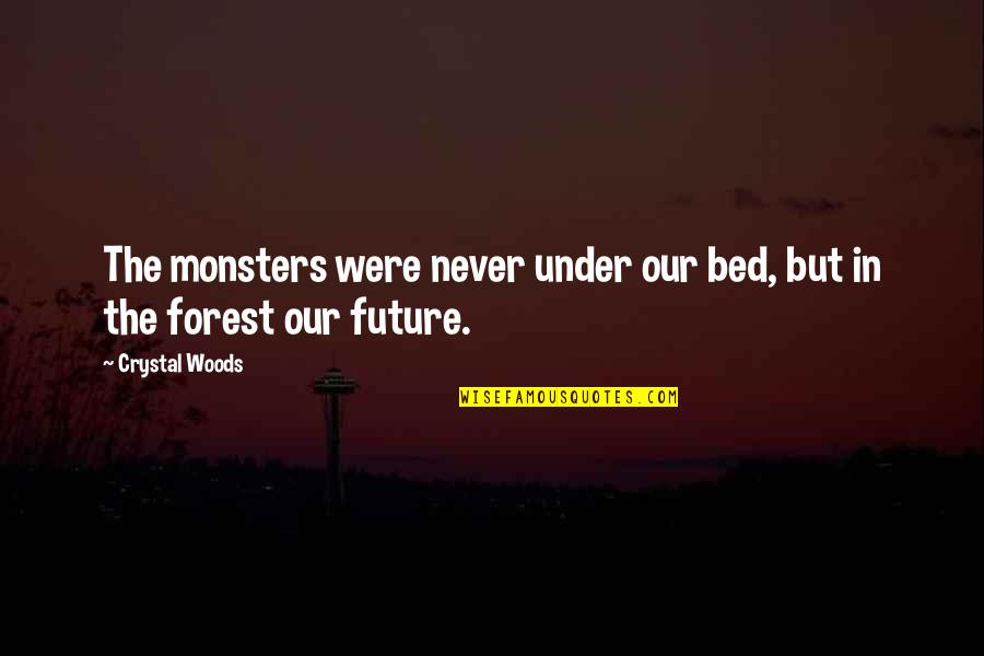 Woods Quotes Quotes By Crystal Woods: The monsters were never under our bed, but