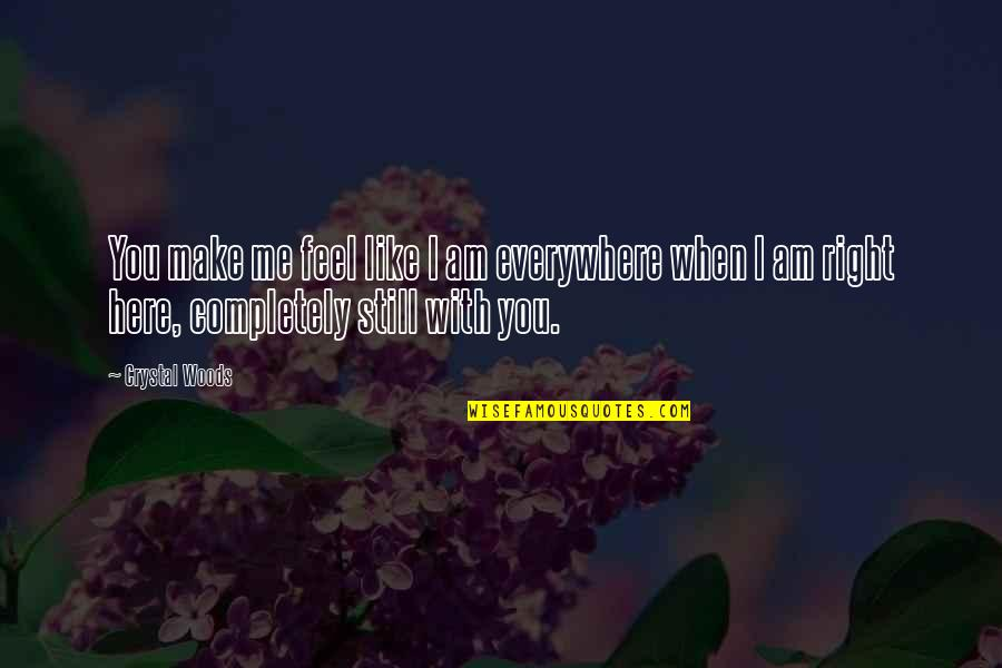 Woods Quotes Quotes By Crystal Woods: You make me feel like I am everywhere