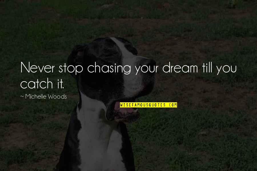 Woods Quotes Quotes By Michelle Woods: Never stop chasing your dream till you catch