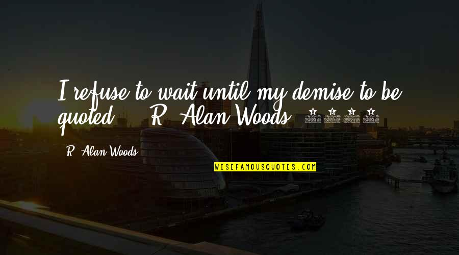 Woods Quotes Quotes By R. Alan Woods: I refuse to wait until my demise to