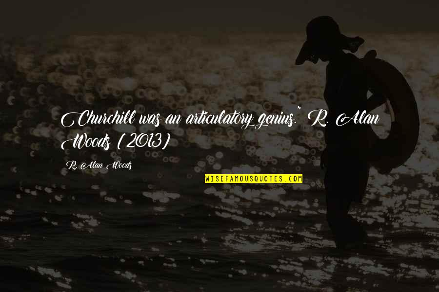 """Woods Quotes Quotes By R. Alan Woods: Churchill was an articulatory genius.""""~R. Alan Woods [2013]"""