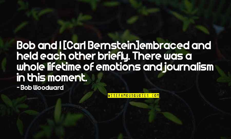 Woodward And Bernstein Quotes By Bob Woodward: Bob and I [Carl Bernstein]embraced and held each