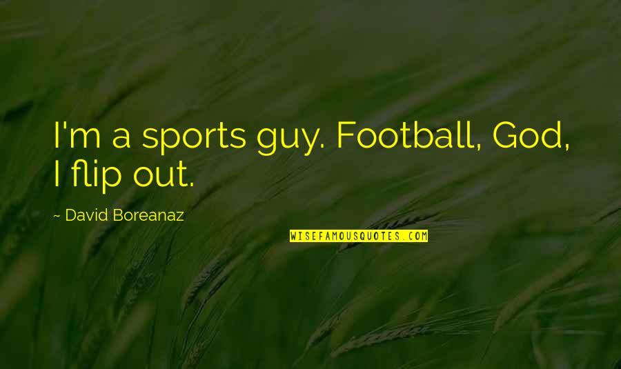 Woodward And Bernstein Quotes By David Boreanaz: I'm a sports guy. Football, God, I flip