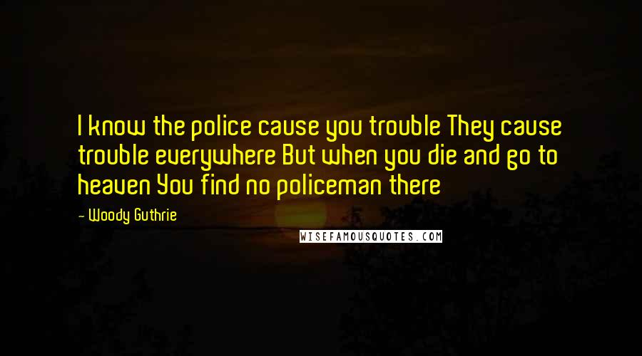 Woody Guthrie quotes: I know the police cause you trouble They cause trouble everywhere But when you die and go to heaven You find no policeman there