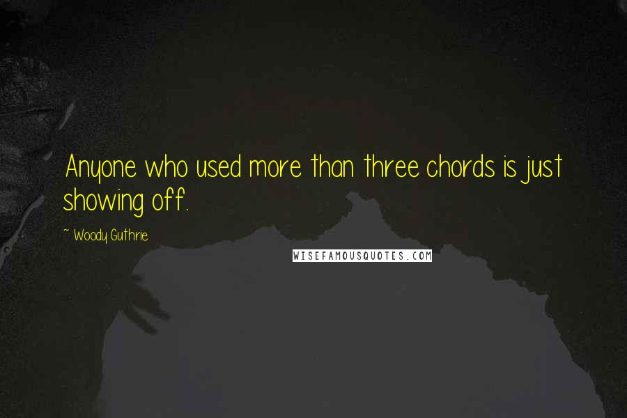 Woody Guthrie quotes: Anyone who used more than three chords is just showing off.