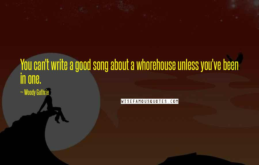 Woody Guthrie quotes: You can't write a good song about a whorehouse unless you've been in one.