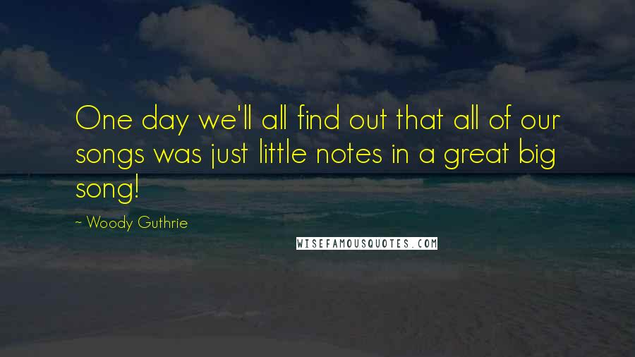 Woody Guthrie quotes: One day we'll all find out that all of our songs was just little notes in a great big song!