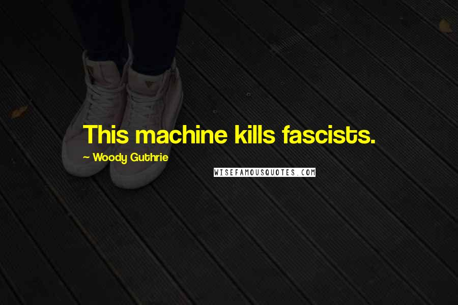 Woody Guthrie quotes: This machine kills fascists.