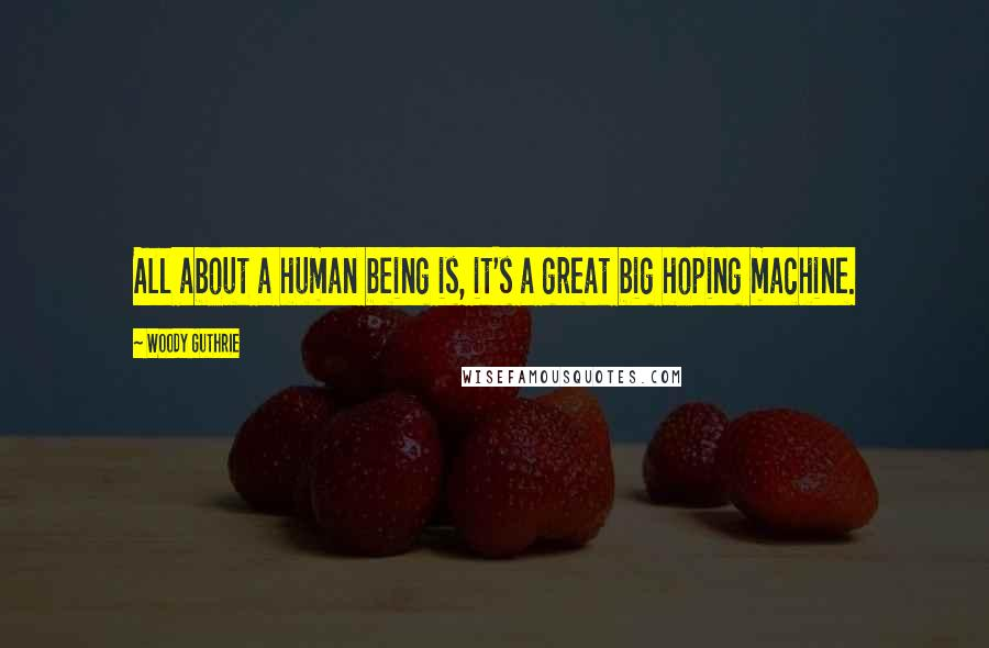 Woody Guthrie quotes: All about a human being is, it's a great big hoping machine.
