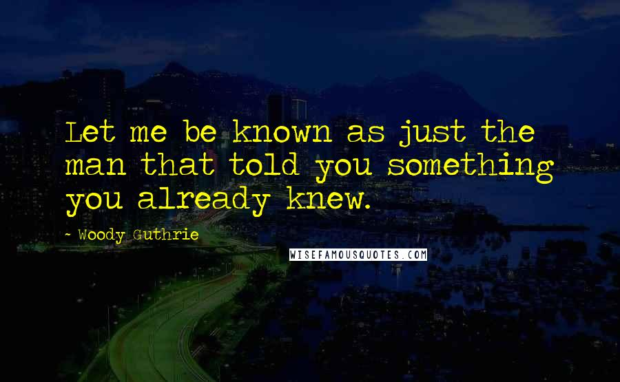 Woody Guthrie quotes: Let me be known as just the man that told you something you already knew.