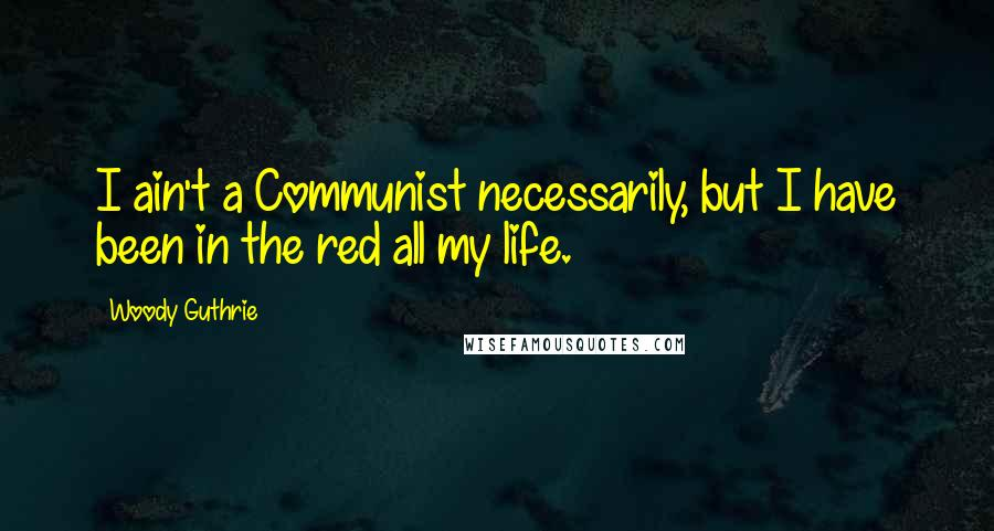 Woody Guthrie quotes: I ain't a Communist necessarily, but I have been in the red all my life.