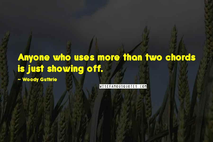 Woody Guthrie quotes: Anyone who uses more than two chords is just showing off.
