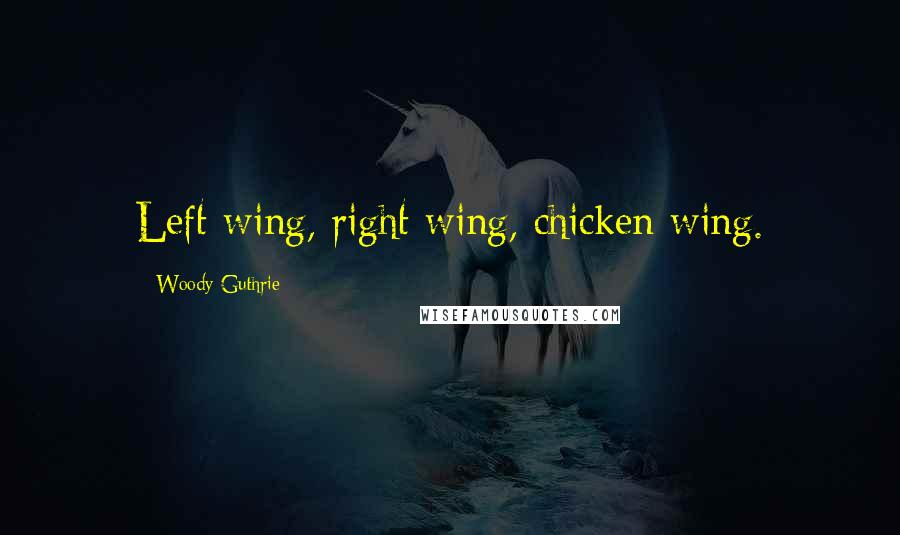 Woody Guthrie quotes: Left wing, right wing, chicken wing.