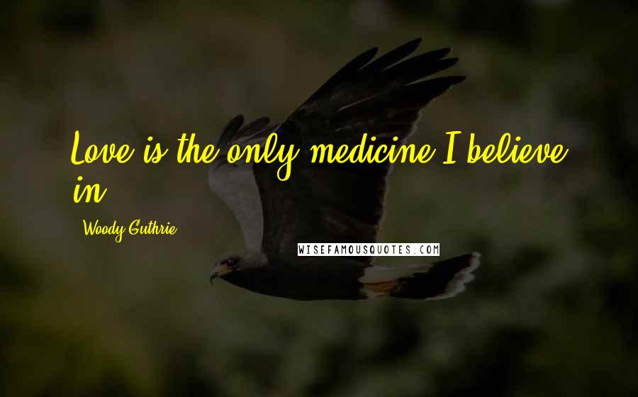 Woody Guthrie quotes: Love is the only medicine I believe in.