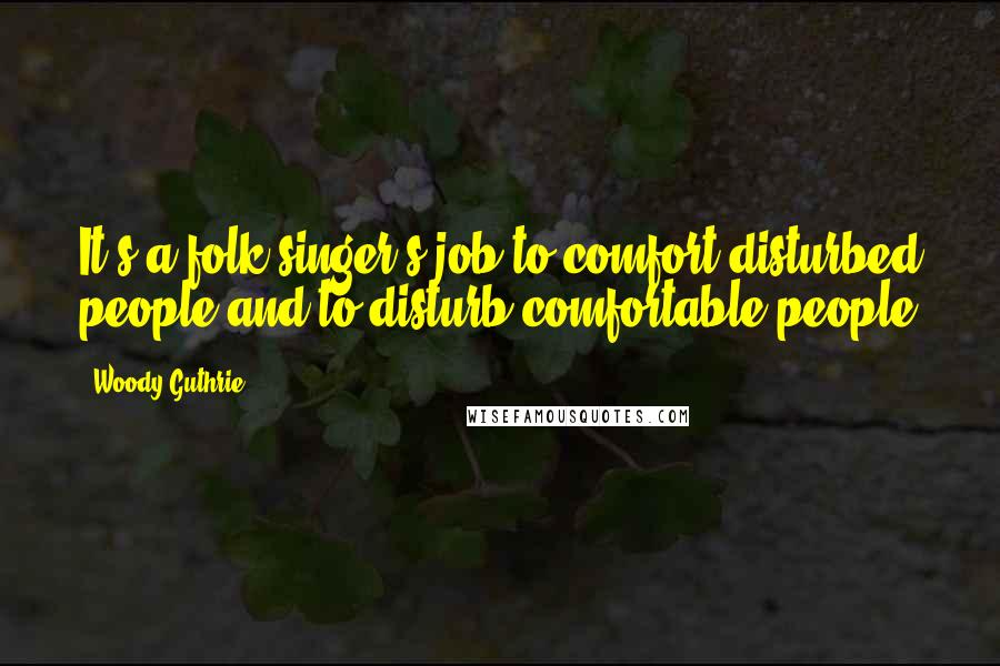 Woody Guthrie quotes: It's a folk singer's job to comfort disturbed people and to disturb comfortable people