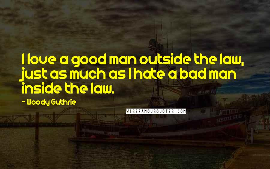 Woody Guthrie quotes: I love a good man outside the law, just as much as I hate a bad man inside the law.