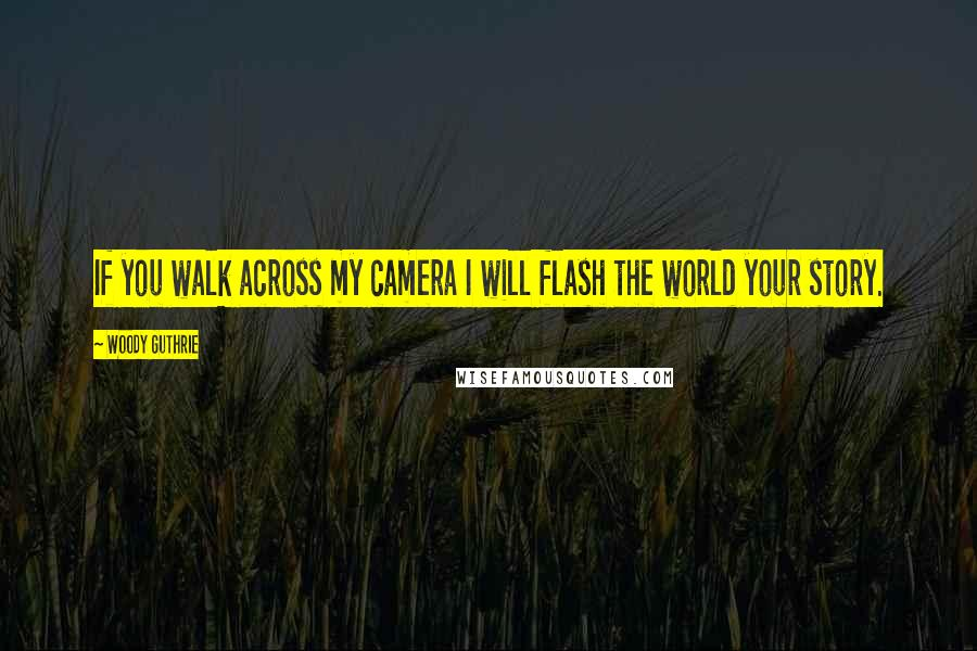 Woody Guthrie quotes: If you walk across my camera I will flash the world your story.
