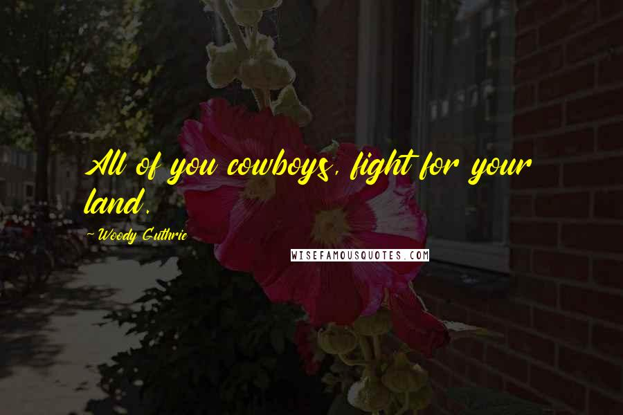 Woody Guthrie quotes: All of you cowboys, fight for your land.