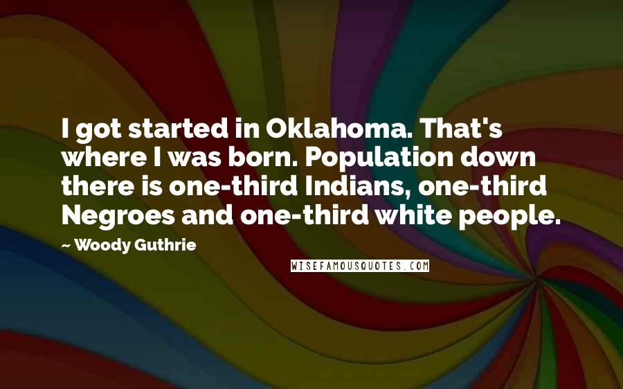 Woody Guthrie quotes: I got started in Oklahoma. That's where I was born. Population down there is one-third Indians, one-third Negroes and one-third white people.