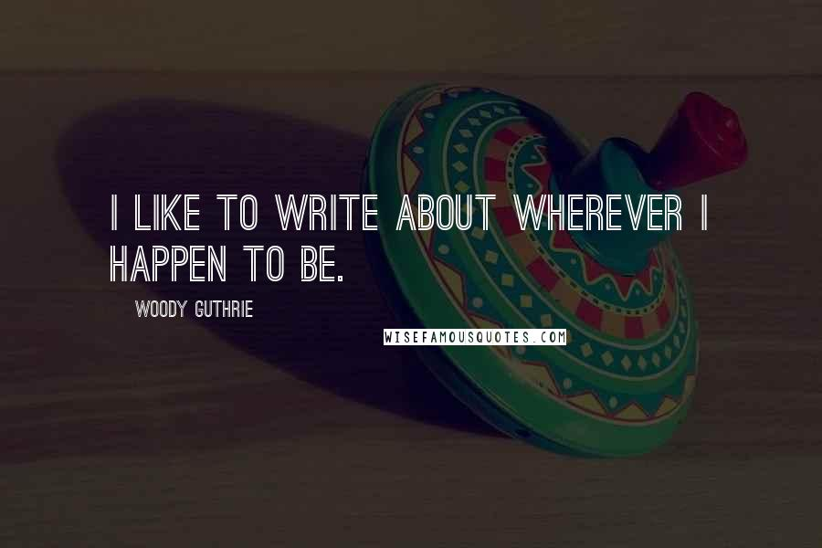 Woody Guthrie quotes: I like to write about wherever I happen to be.