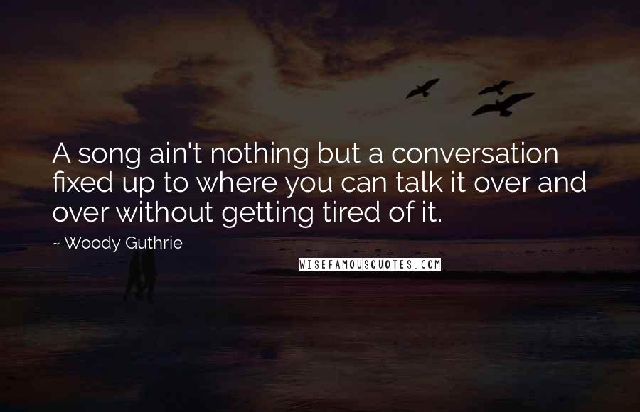 Woody Guthrie quotes: A song ain't nothing but a conversation fixed up to where you can talk it over and over without getting tired of it.