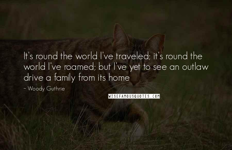 Woody Guthrie quotes: It's round the world I've traveled; it's round the world I've roamed; but I've yet to see an outlaw drive a family from its home