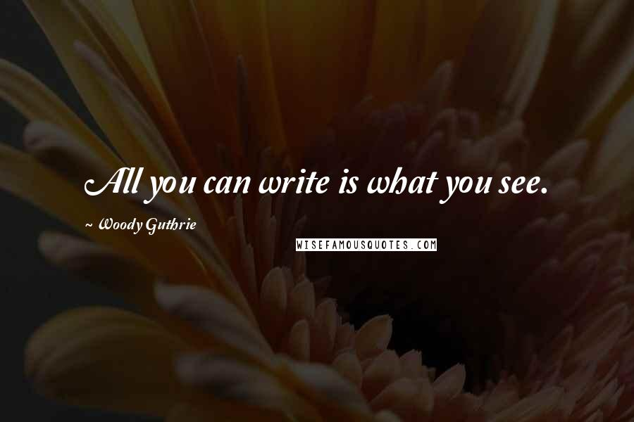 Woody Guthrie quotes: All you can write is what you see.