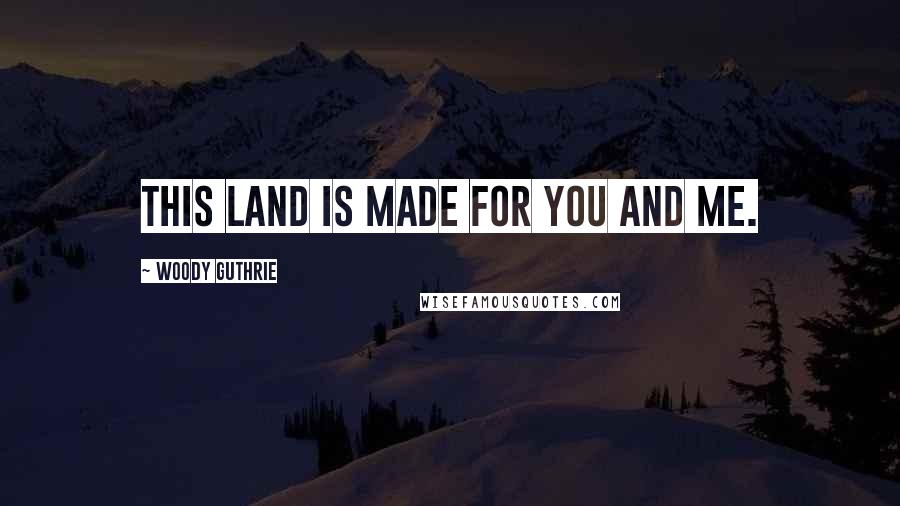 Woody Guthrie quotes: This land is made for you and me.