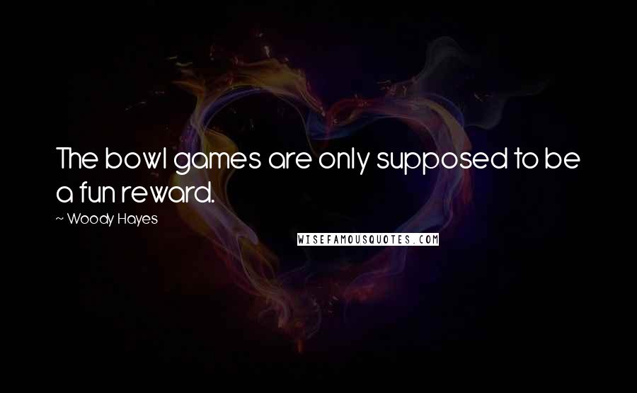 Woody Hayes quotes: The bowl games are only supposed to be a fun reward.