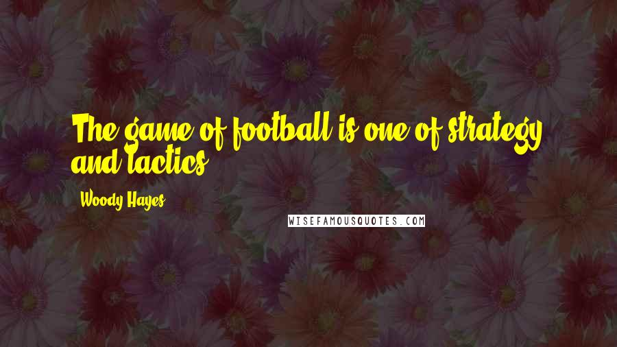 Woody Hayes quotes: The game of football is one of strategy and tactics.
