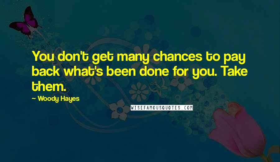 Woody Hayes quotes: You don't get many chances to pay back what's been done for you. Take them.