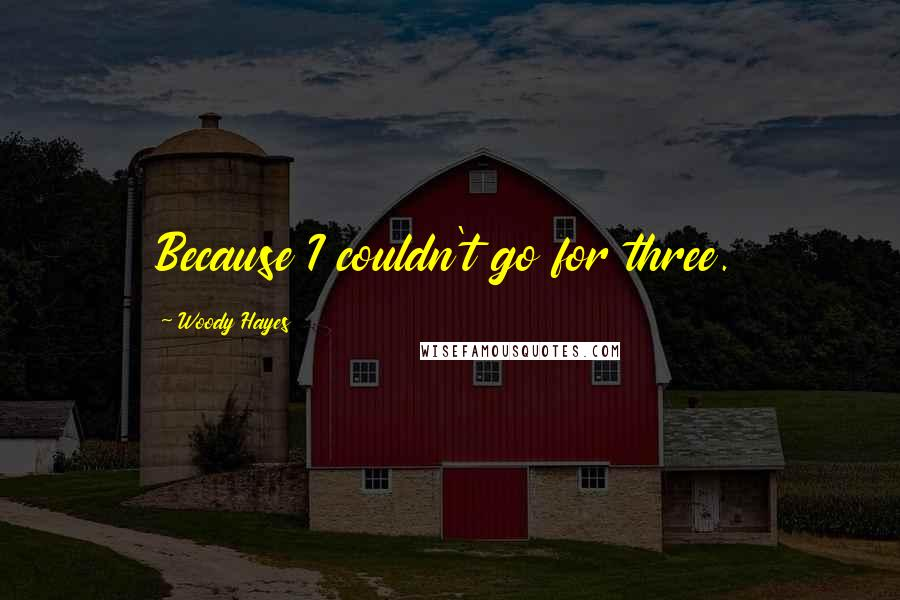 Woody Hayes quotes: Because I couldn't go for three.