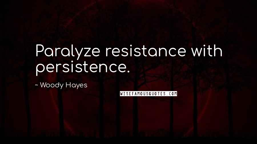 Woody Hayes quotes: Paralyze resistance with persistence.