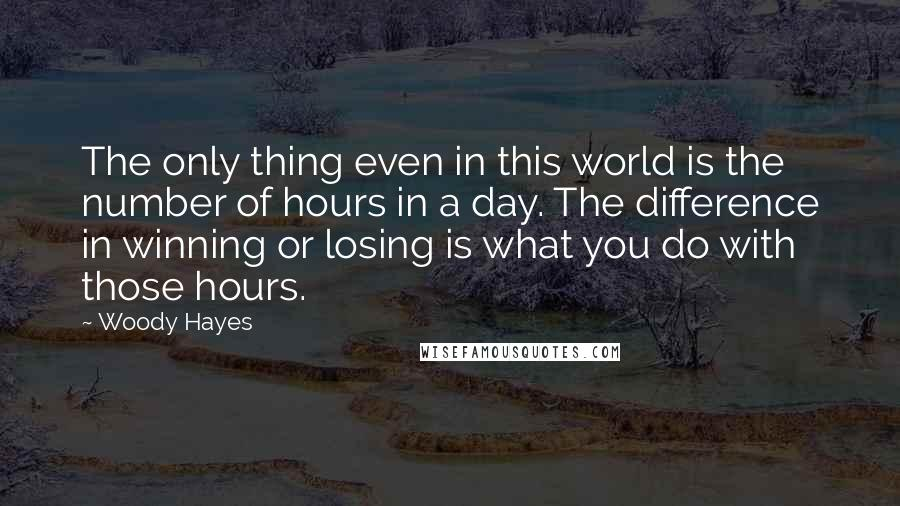 Woody Hayes quotes: The only thing even in this world is the number of hours in a day. The difference in winning or losing is what you do with those hours.