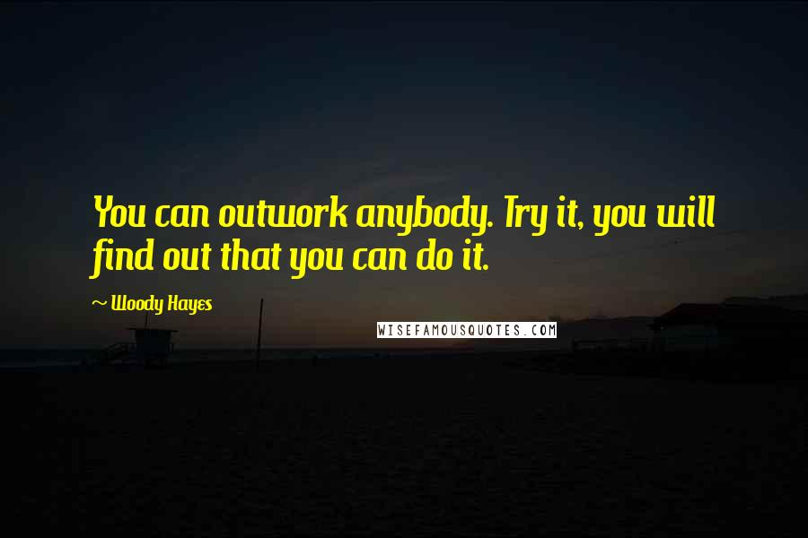 Woody Hayes quotes: You can outwork anybody. Try it, you will find out that you can do it.