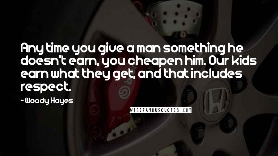 Woody Hayes quotes: Any time you give a man something he doesn't earn, you cheapen him. Our kids earn what they get, and that includes respect.