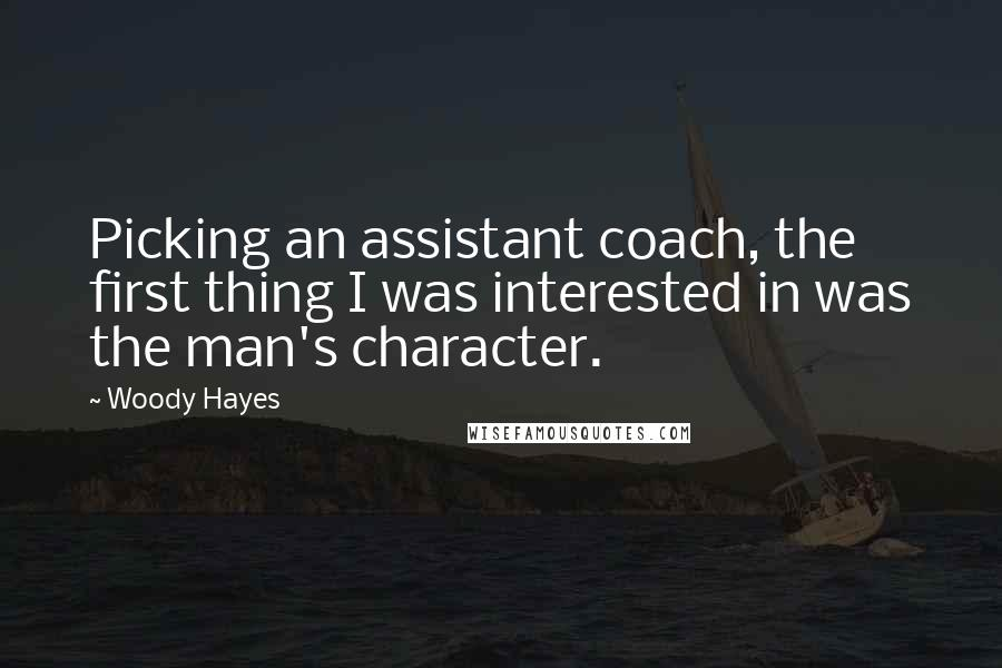 Woody Hayes quotes: Picking an assistant coach, the first thing I was interested in was the man's character.