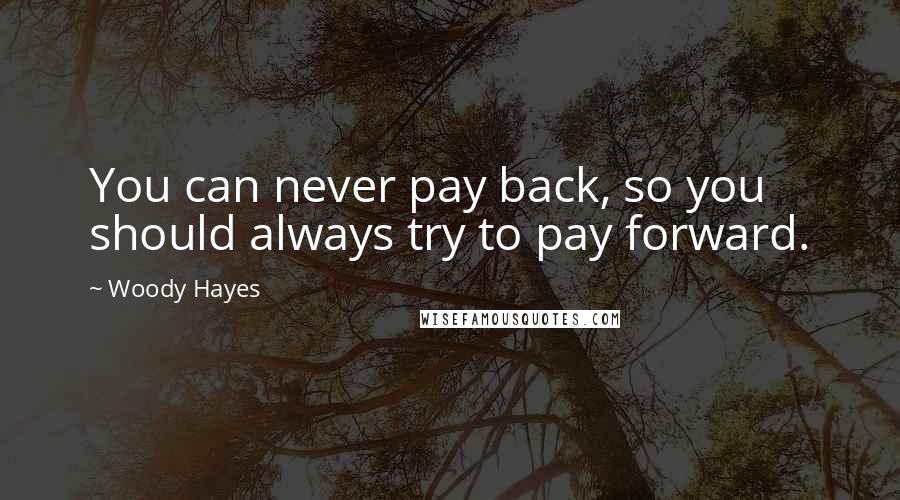 Woody Hayes quotes: You can never pay back, so you should always try to pay forward.