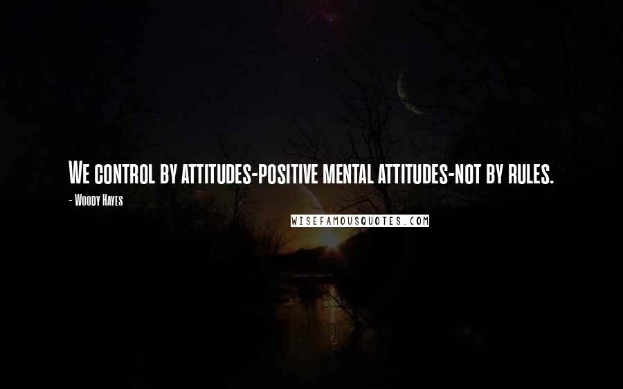 Woody Hayes quotes: We control by attitudes-positive mental attitudes-not by rules.