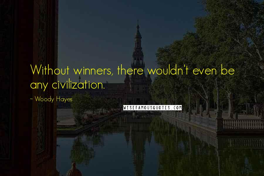 Woody Hayes quotes: Without winners, there wouldn't even be any civilization.