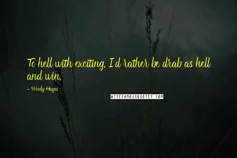 Woody Hayes quotes: To hell with exciting. I'd rather be drab as hell and win.