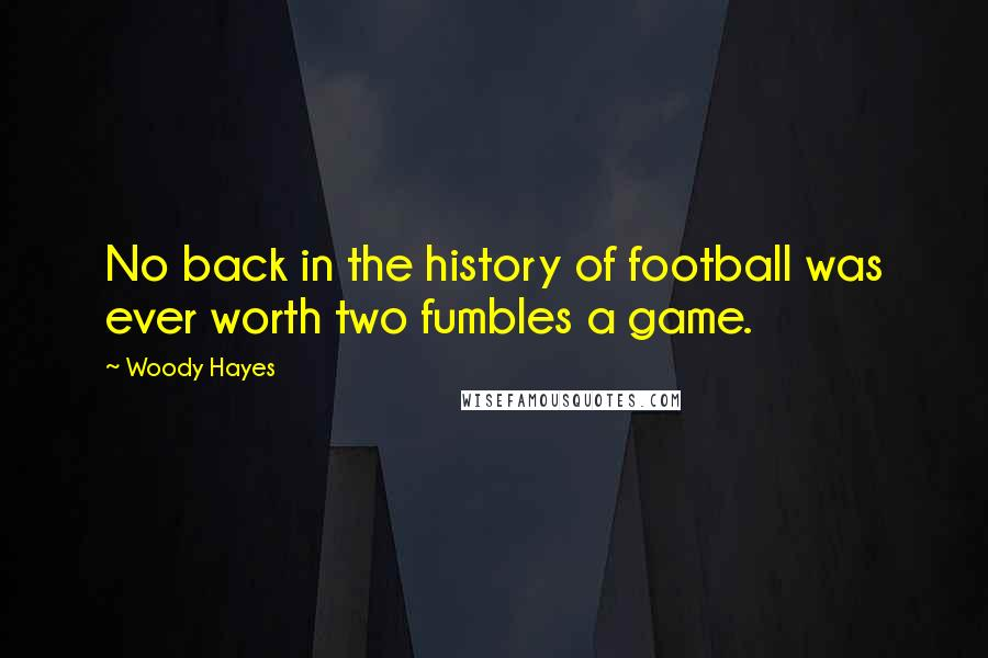 Woody Hayes quotes: No back in the history of football was ever worth two fumbles a game.