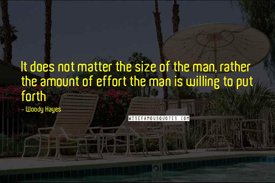 Woody Hayes quotes: It does not matter the size of the man, rather the amount of effort the man is willing to put forth